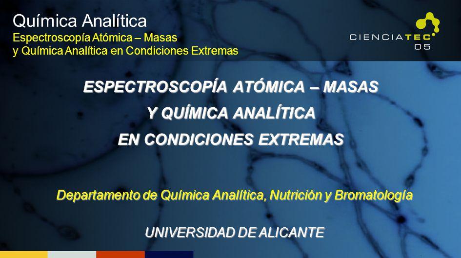 ESPECTROSCOPÍA ATÓMICA – MASAS Y QUÍMICA ANALÍTICA EN CONDICIONES EXTREMAS Departamento de Química Analítica, Nutrición y Bromatología UNIVERSIDAD DE ALICANTE Química Analítica Espectroscopía Atómica – Masas y Química Analítica en Condiciones Extremas