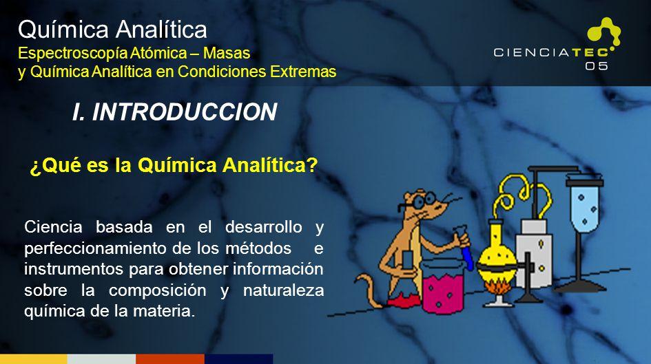 I. INTRODUCCION ¿Qué es la Química Analítica? Ciencia basada en el desarrollo y perfeccionamiento de los métodos e instrumentos para obtener informaci