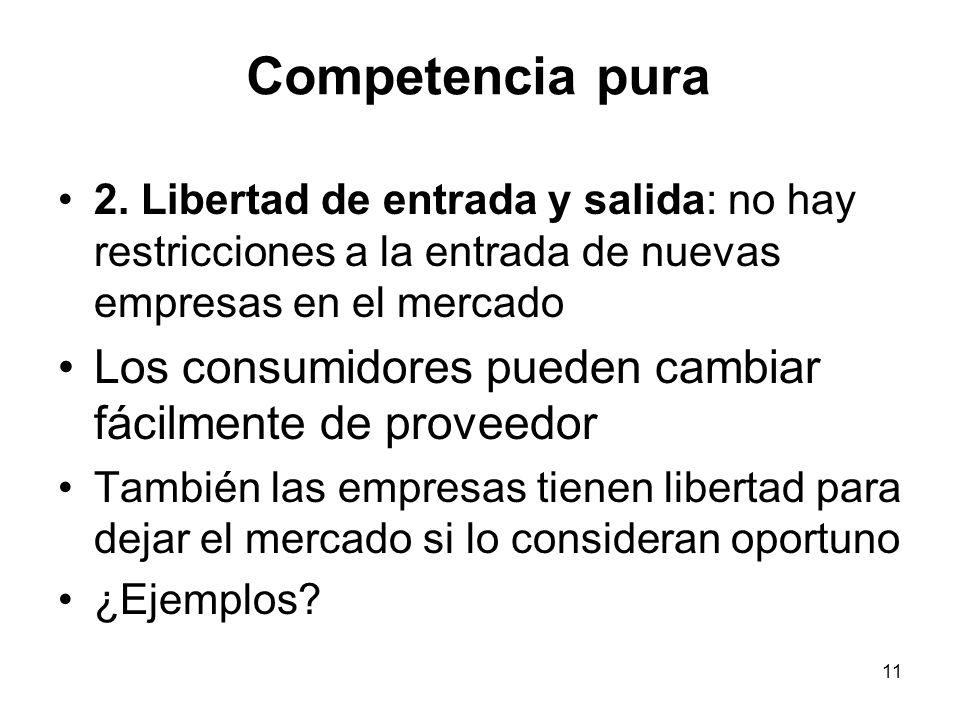 11 Competencia pura 2. Libertad de entrada y salida: no hay restricciones a la entrada de nuevas empresas en el mercado Los consumidores pueden cambia