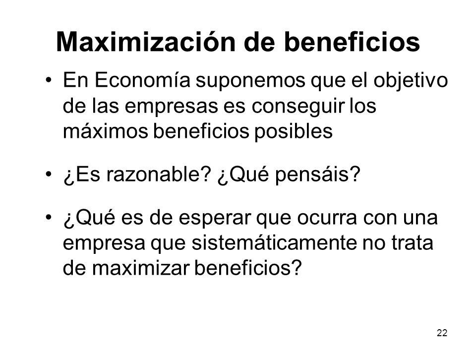 22 Maximización de beneficios En Economía suponemos que el objetivo de las empresas es conseguir los máximos beneficios posibles ¿Es razonable? ¿Qué p