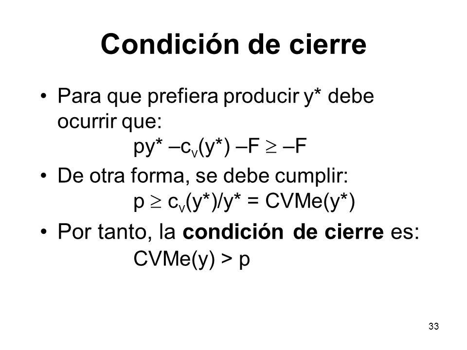 33 Condición de cierre Para que prefiera producir y* debe ocurrir que: py* –c v (y*) –F –F De otra forma, se debe cumplir: p c v (y*)/y* = CVMe(y*) Po