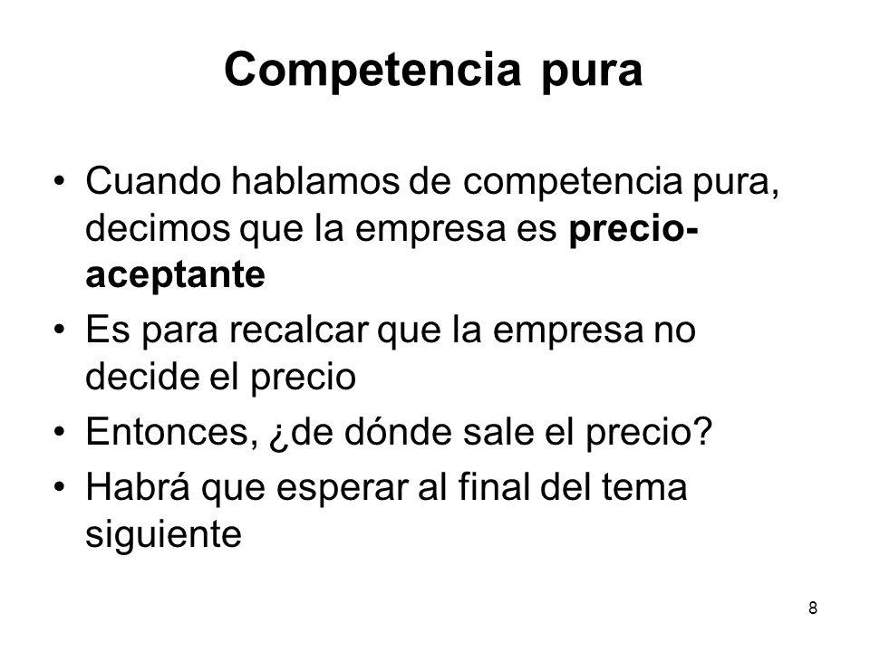 8 Competencia pura Cuando hablamos de competencia pura, decimos que la empresa es precio- aceptante Es para recalcar que la empresa no decide el preci