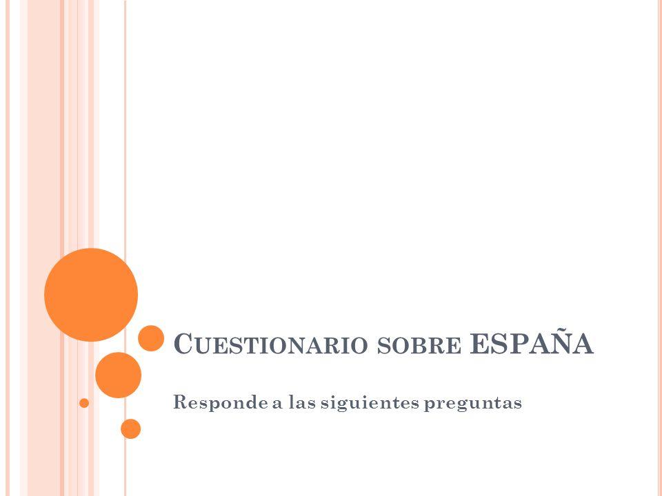 C UESTIONARIO SOBRE ESPAÑA Responde a las siguientes preguntas