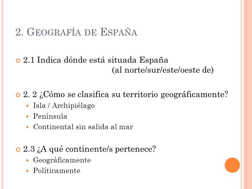 2. G EOGRAFÍA DE E SPAÑA 2.1 Indica dónde está situada España (al norte/sur/este/oeste de) 2. 2 ¿Cómo se clasifica su territorio geográficamente? Isla
