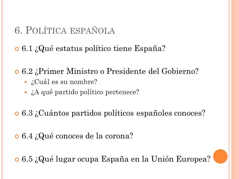 6. P OLÍTICA ESPAÑOLA 6.1 ¿Qué estatus político tiene España? 6.2 ¿Primer Ministro o Presidente del Gobierno? ¿Cuál es su nombre? ¿A qué partido polít