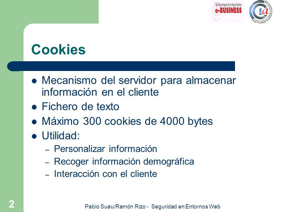 Pablo Suau/Ramón Rizo - Seguridad en Entornos Web 3 Cookies Propiedades – nombre = Valor – expires = Fecha – domain = nombre_ámbito – path = camino – secure