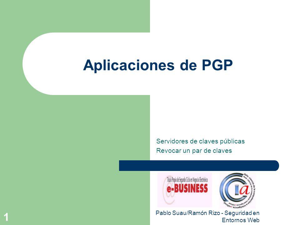 Pablo Suau/Ramón Rizo - Seguridad en Entornos Web 1 Aplicaciones de PGP Servidores de claves públicas Revocar un par de claves