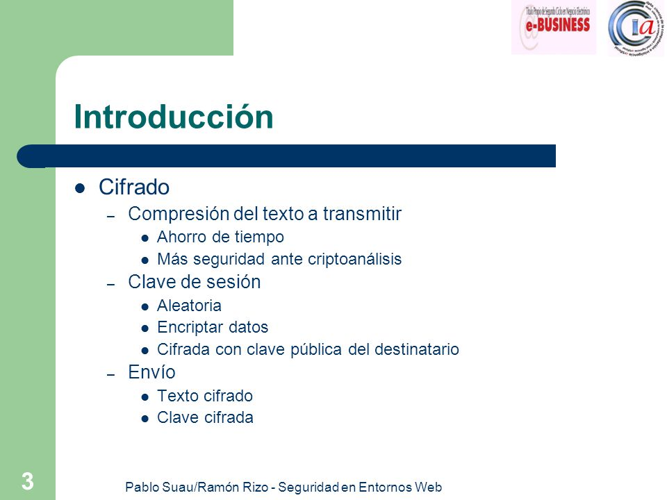 Pablo Suau/Ramón Rizo - Seguridad en Entornos Web 3 Introducción Cifrado – Compresión del texto a transmitir Ahorro de tiempo Más seguridad ante cript