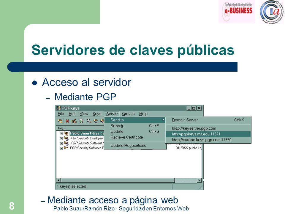Pablo Suau/Ramón Rizo - Seguridad en Entornos Web 9 Servidores de claves públicas Obtención de claves públicas – Mediante acceso a la web – Mediante PGP