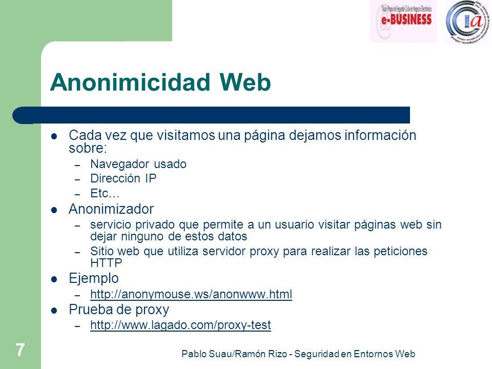 Pablo Suau/Ramón Rizo - Seguridad en Entornos Web 7 Anonimicidad Web Cada vez que visitamos una página dejamos información sobre: – Navegador usado – Dirección IP – Etc… Anonimizador – servicio privado que permite a un usuario visitar páginas web sin dejar ninguno de estos datos – Sitio web que utiliza servidor proxy para realizar las peticiones HTTP Ejemplo – http://anonymouse.ws/anonwww.html http://anonymouse.ws/anonwww.html Prueba de proxy – http://www.lagado.com/proxy-test http://www.lagado.com/proxy-test