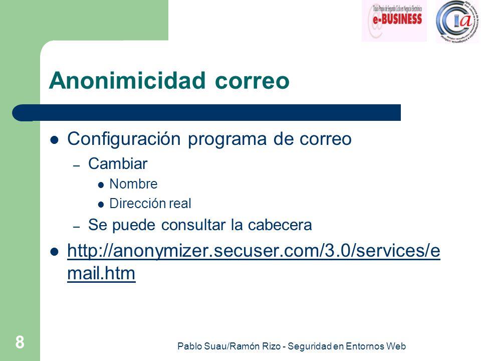 Pablo Suau/Ramón Rizo - Seguridad en Entornos Web 8 Anonimicidad correo Configuración programa de correo – Cambiar Nombre Dirección real – Se puede consultar la cabecera http://anonymizer.secuser.com/3.0/services/e mail.htm http://anonymizer.secuser.com/3.0/services/e mail.htm