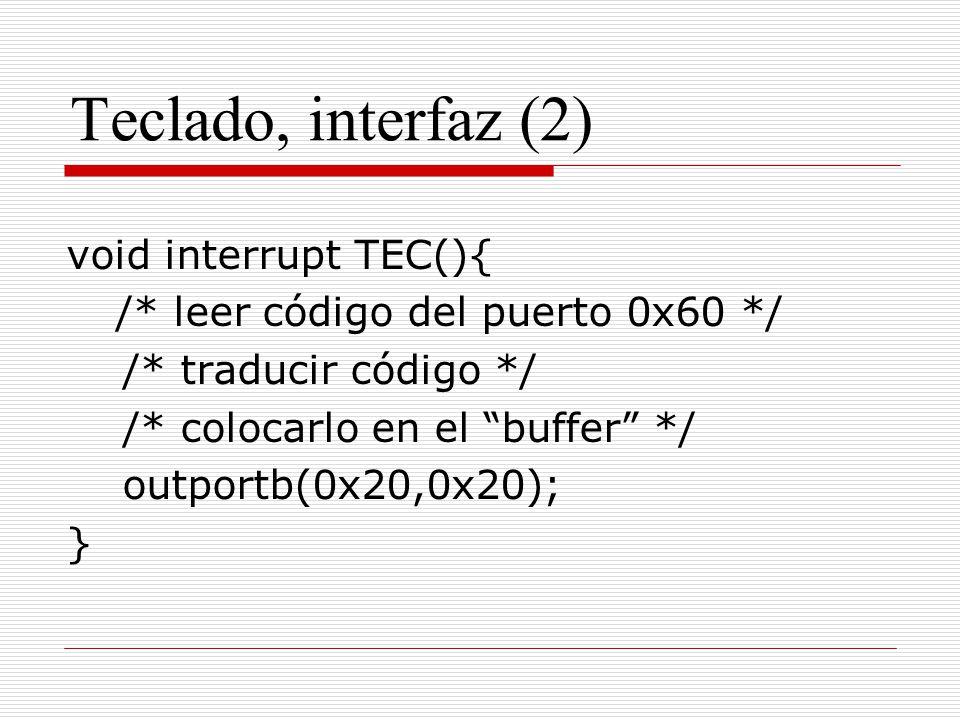 Teclado, interfaz (2) void interrupt TEC(){ /* leer código del puerto 0x60 */ /* traducir código */ /* colocarlo en el buffer */ outportb(0x20,0x20);