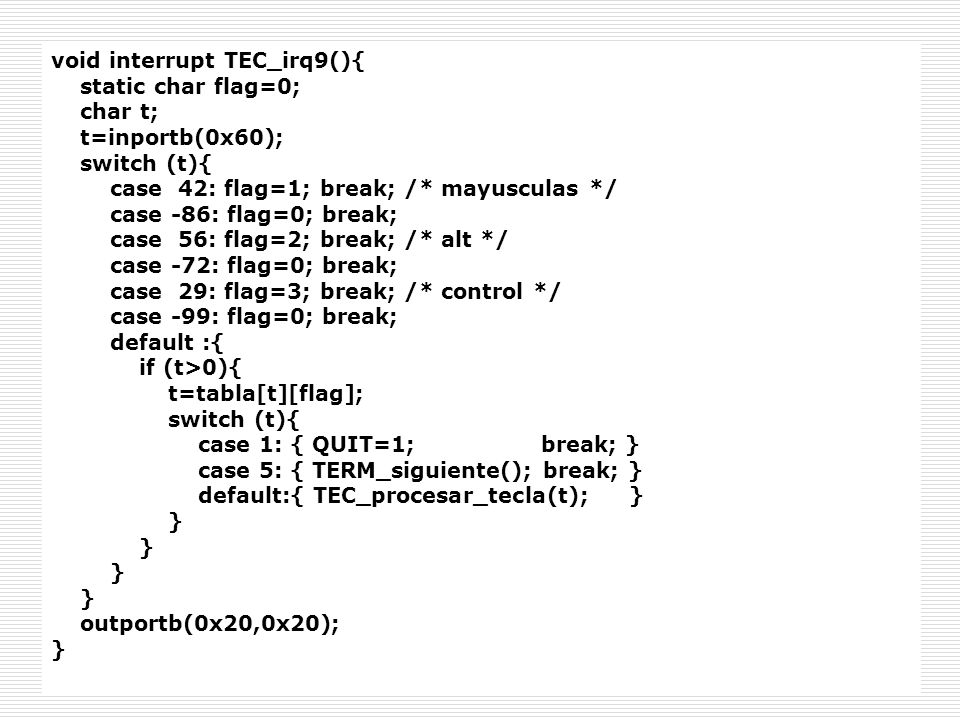 void interrupt TEC_irq9(){ static char flag=0; char t; t=inportb(0x60); switch (t){ case 42: flag=1; break; /* mayusculas */ case -86: flag=0; break;