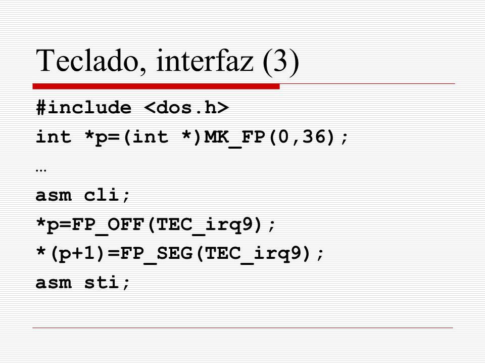 Teclado, interfaz (3) #include int *p=(int *)MK_FP(0,36); … asm cli; *p=FP_OFF(TEC_irq9); *(p+1)=FP_SEG(TEC_irq9); asm sti;