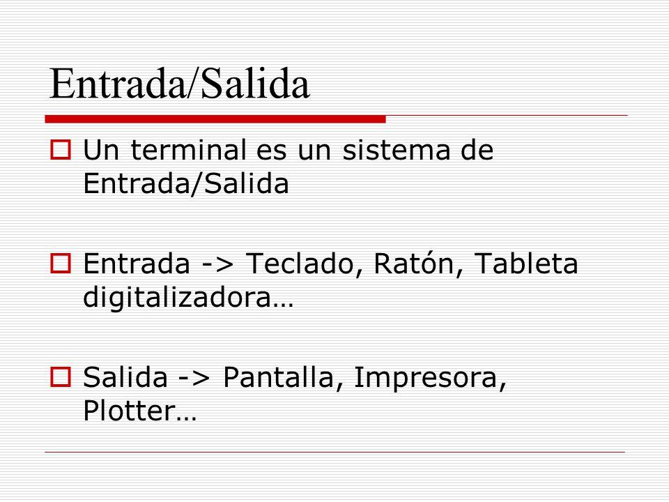 Entrada/Salida Un terminal es un sistema de Entrada/Salida Entrada -> Teclado, Ratón, Tableta digitalizadora… Salida -> Pantalla, Impresora, Plotter…