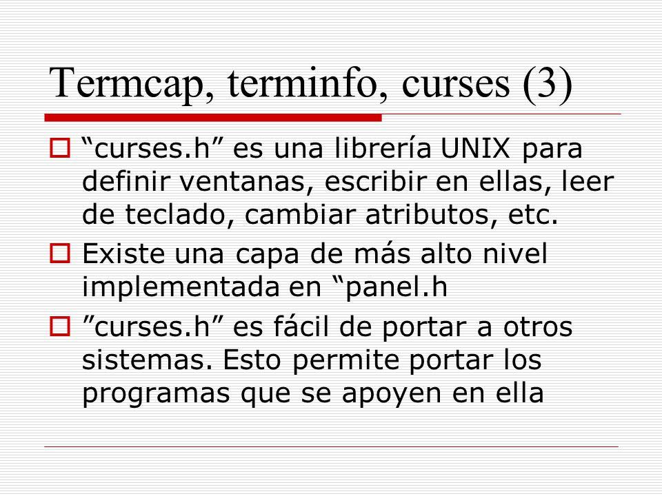 Termcap, terminfo, curses (3) curses.h es una librería UNIX para definir ventanas, escribir en ellas, leer de teclado, cambiar atributos, etc. Existe
