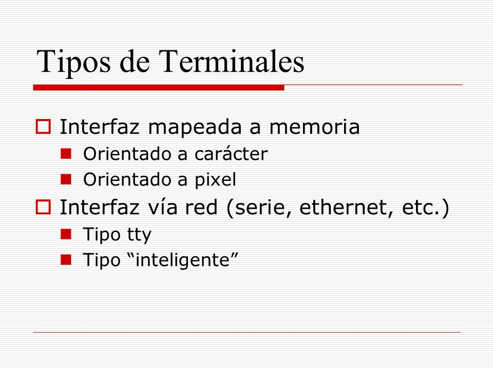 Tipos de Terminales Interfaz mapeada a memoria Orientado a carácter Orientado a pixel Interfaz vía red (serie, ethernet, etc.) Tipo tty Tipo inteligen