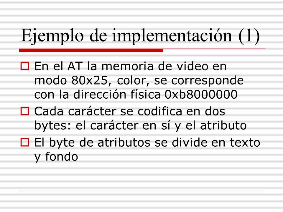 Ejemplo de implementación (1) En el AT la memoria de video en modo 80x25, color, se corresponde con la dirección física 0xb8000000 Cada carácter se co