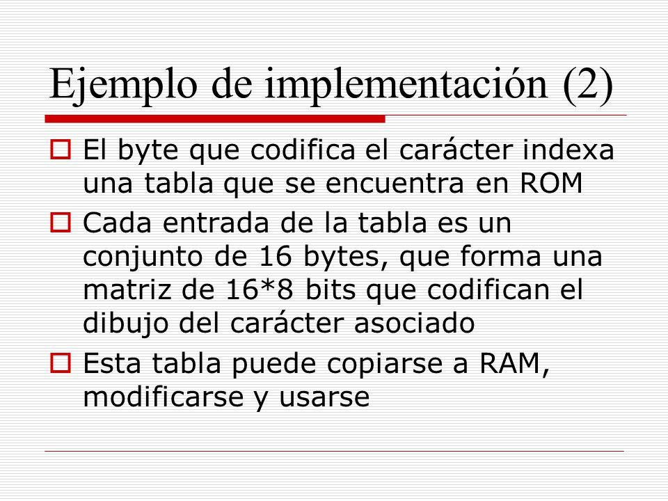 Ejemplo de implementación (2) El byte que codifica el carácter indexa una tabla que se encuentra en ROM Cada entrada de la tabla es un conjunto de 16