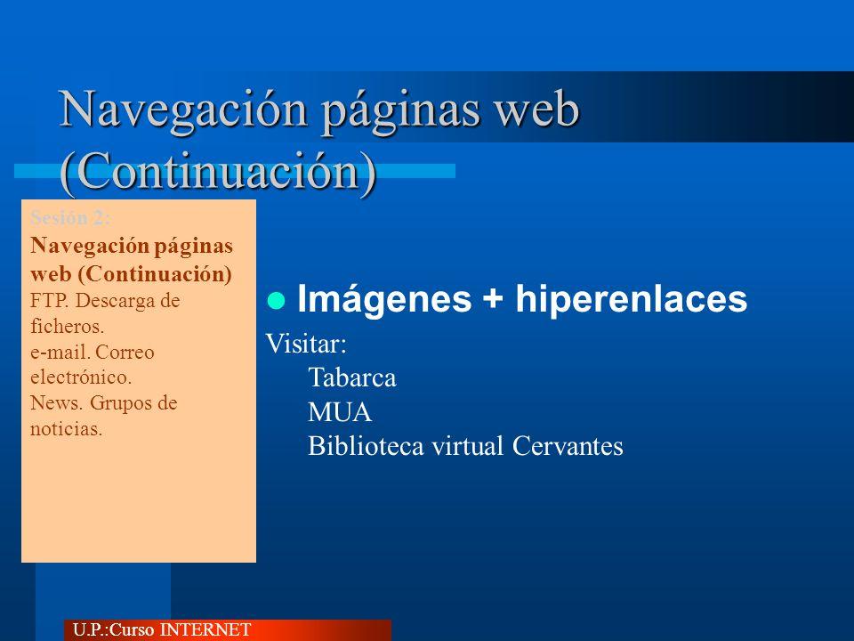 U.P.:Curso INTERNET Navegación páginas web (Continuación) Imágenes + hiperenlaces Visitar: Tabarca MUA Biblioteca virtual Cervantes Sesión 2: Navegación páginas web (Continuación) FTP.