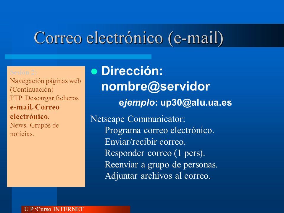U.P.:Curso INTERNET Correo electrónico (e-mail) Dirección: nombre@servidor ejemplo: up30@alu.ua.es Netscape Communicator: Programa correo electrónico.
