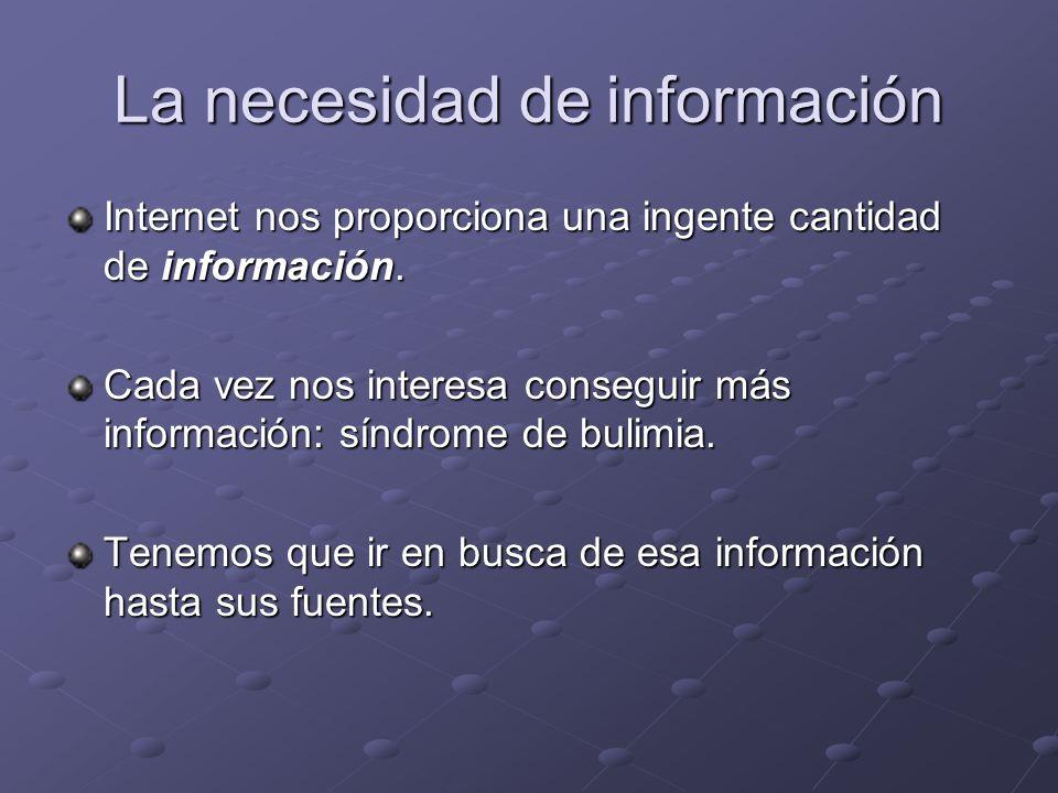 La necesidad de información Internet nos proporciona una ingente cantidad de información. Cada vez nos interesa conseguir más información: síndrome de
