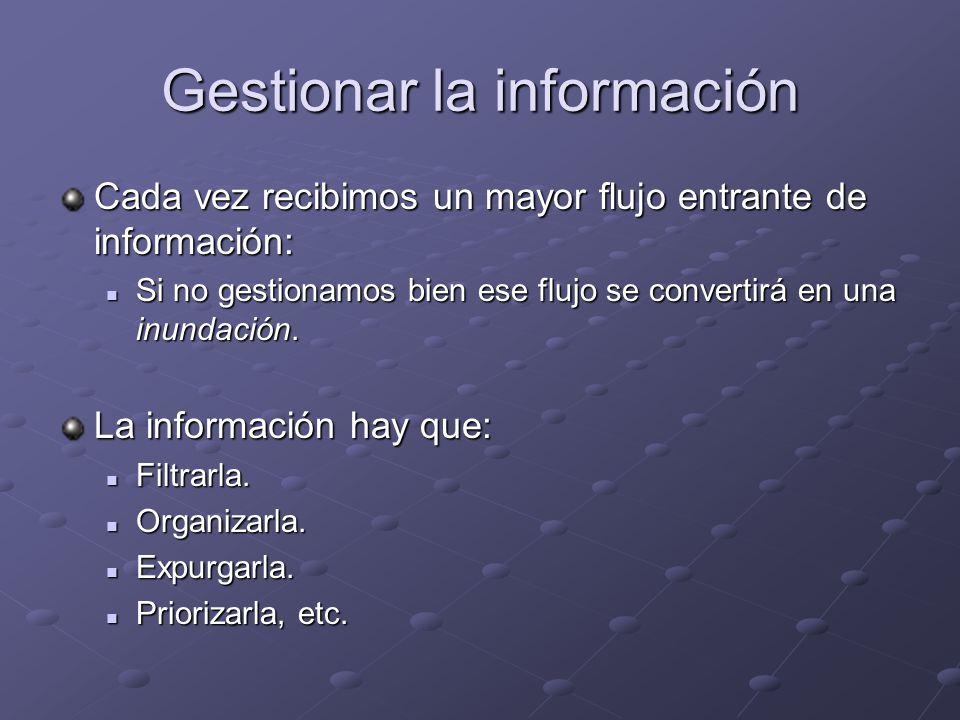 Gestionar la información Cada vez recibimos un mayor flujo entrante de información: Si no gestionamos bien ese flujo se convertirá en una inundación.