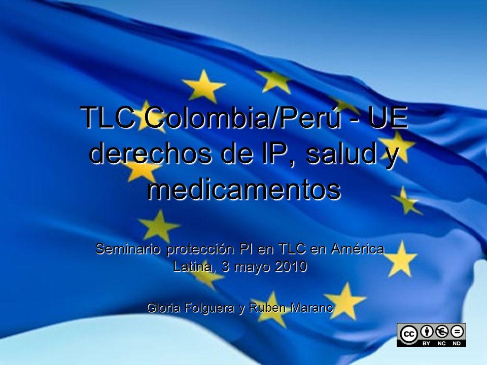 TLC Colombia/Perú - UE derechos de IP, salud y medicamentos Seminario protección PI en TLC en América Latina, 3 mayo 2010 Gloria Folguera y Ruben Marano