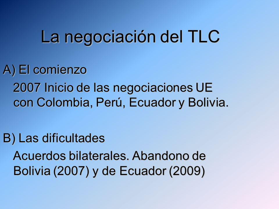 La negociación del TLC La negociación del TLC A) El comienzo 2007 Inicio de las negociaciones UE con Colombia, Perú, Ecuador y Bolivia. 2007 Inicio de