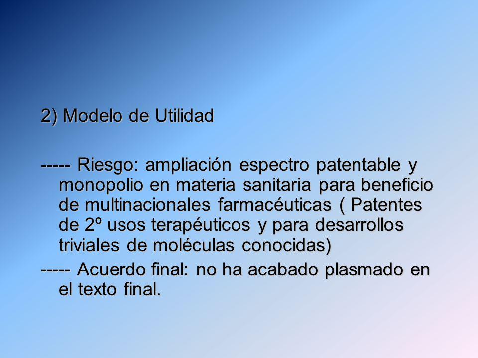 2) Modelo de Utilidad ----- Riesgo: ampliación espectro patentable y monopolio en materia sanitaria para beneficio de multinacionales farmacéuticas ( Patentes de 2º usos terapéuticos y para desarrollos triviales de moléculas conocidas) ----- Acuerdo final: no ha acabado plasmado en el texto final.
