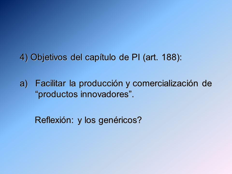 4) Objetivos del capítulo de PI (art. 188): a)Facilitar la producción y comercialización de productos innovadores. Reflexión: y los genéricos? Reflexi