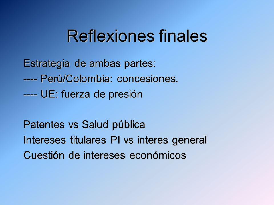 Reflexiones finales Estrategia de ambas partes: ---- Perú/Colombia: concesiones. ---- UE: fuerza de presión Patentes vs Salud pública Intereses titula