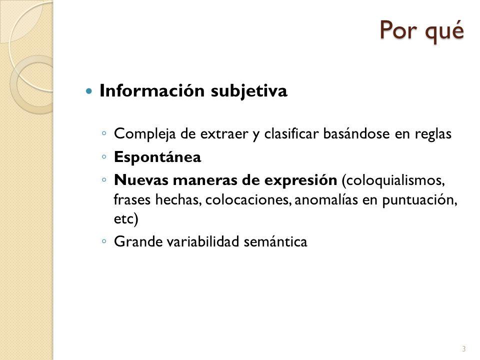 Por qué Información subjetiva Compleja de extraer y clasificar basándose en reglas Espontánea Nuevas maneras de expresión (coloquialismos, frases hechas, colocaciones, anomalías en puntuación, etc) Grande variabilidad semántica 3