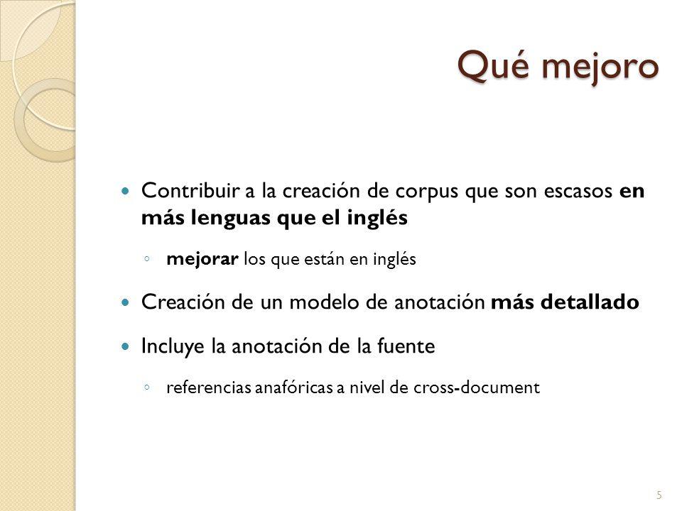Qué mejoro Contribuir a la creación de corpus que son escasos en más lenguas que el inglés mejorar los que están en inglés Creación de un modelo de anotación más detallado Incluye la anotación de la fuente referencias anafóricas a nivel de cross-document 5