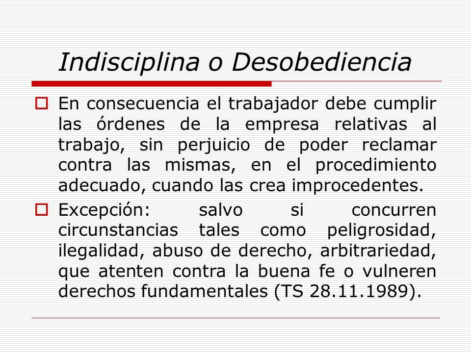 Indisciplina o Desobediencia En consecuencia el trabajador debe cumplir las órdenes de la empresa relativas al trabajo, sin perjuicio de poder reclama