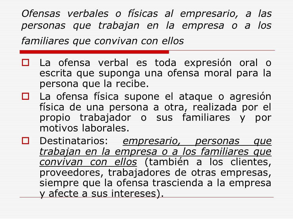 Ofensas verbales o físicas al empresario, a las personas que trabajan en la empresa o a los familiares que convivan con ellos La ofensa verbal es toda