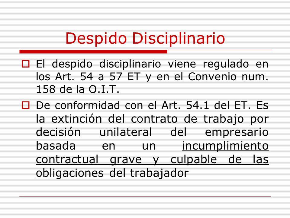 Despido Disciplinario El despido disciplinario viene regulado en los Art. 54 a 57 ET y en el Convenio num. 158 de la O.I.T. De conformidad con el Art.