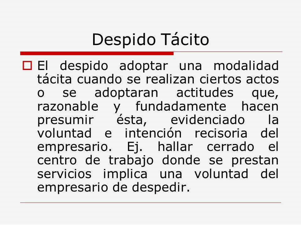 Despido Tácito El despido adoptar una modalidad tácita cuando se realizan ciertos actos o se adoptaran actitudes que, razonable y fundadamente hacen p