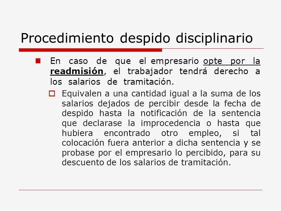 Procedimiento despido disciplinario En caso de que el empresario opte por la readmisión, el trabajador tendrá derecho a los salarios de tramitación. E