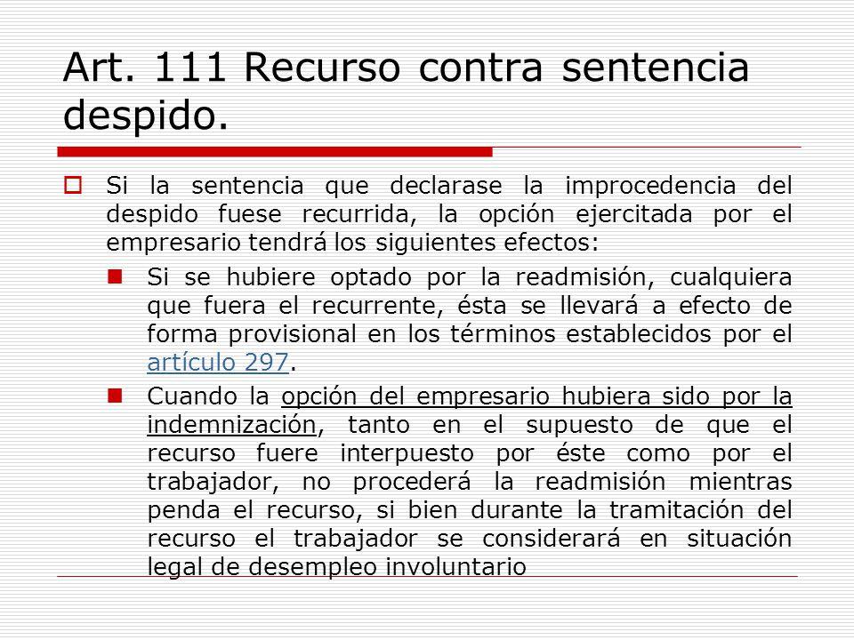 Art. 111 Recurso contra sentencia despido. Si la sentencia que declarase la improcedencia del despido fuese recurrida, la opción ejercitada por el emp