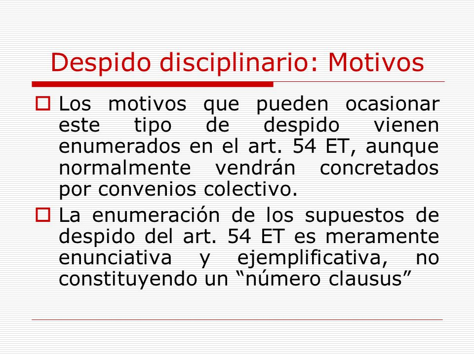 Despido disciplinario: Motivos Los motivos que pueden ocasionar este tipo de despido vienen enumerados en el art. 54 ET, aunque normalmente vendrán co