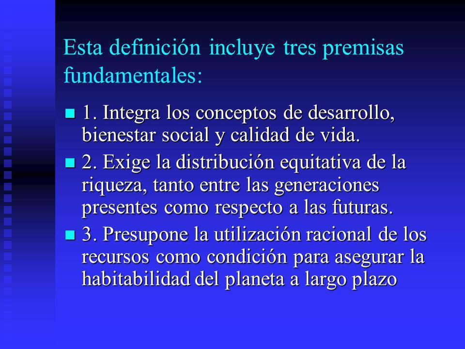 Esta definición incluye tres premisas fundamentales: 1. Integra los conceptos de desarrollo, bienestar social y calidad de vida. 1. Integra los concep