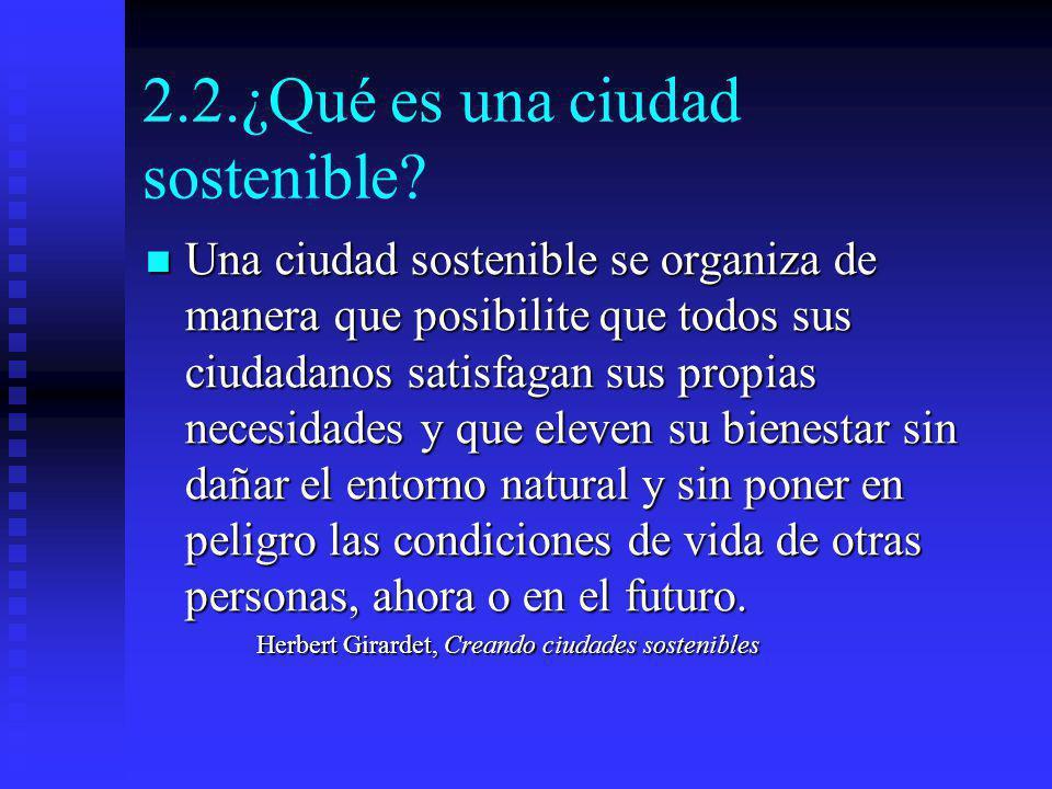 2.2.¿Qué es una ciudad sostenible? Una ciudad sostenible se organiza de manera que posibilite que todos sus ciudadanos satisfagan sus propias necesida