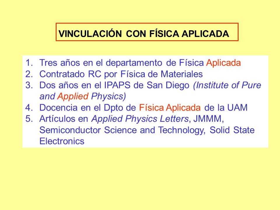 VINCULACIÓN CON FÍSICA APLICADA 1.Tres años en el departamento de Física Aplicada 2.Contratado RC por Física de Materiales 3.Dos años en el IPAPS de San Diego (Institute of Pure and Applied Physics) 4.Docencia en el Dpto de Física Aplicada de la UAM 5.Artículos en Applied Physics Letters, JMMM, Semiconductor Science and Technology, Solid State Electronics