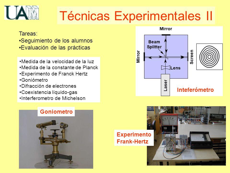 Medida de la velocidad de la luz Medida de la constante de Planck Experimento de Franck Hertz Goniómetro Difracción de electrones Coexistencia líquido-gas Interferometro de Michelson Técnicas Experimentales II Tareas: Seguimiento de los alumnos Evaluación de las prácticas Inteferómetro Experimento Frank-Hertz Goniometro