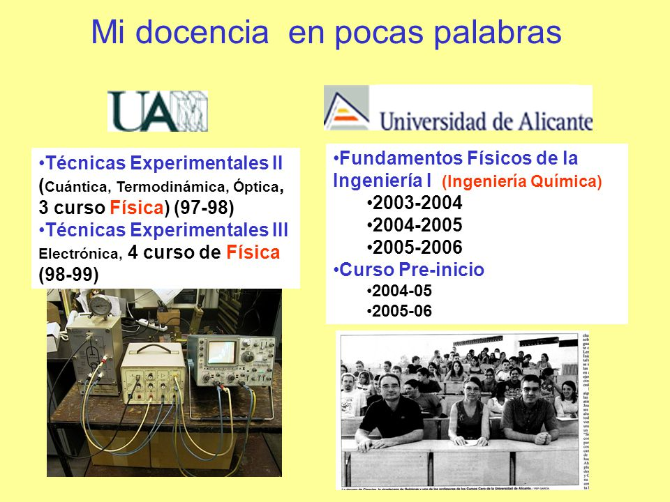 Mi docencia en pocas palabras Técnicas Experimentales II ( Cuántica, Termodinámica, Óptica, 3 curso Física) (97-98) Técnicas Experimentales III Electrónica, 4 curso de Física (98-99) Fundamentos Físicos de la Ingeniería I (Ingeniería Química) 2003-2004 2004-2005 2005-2006 Curso Pre-inicio 2004-05 2005-06