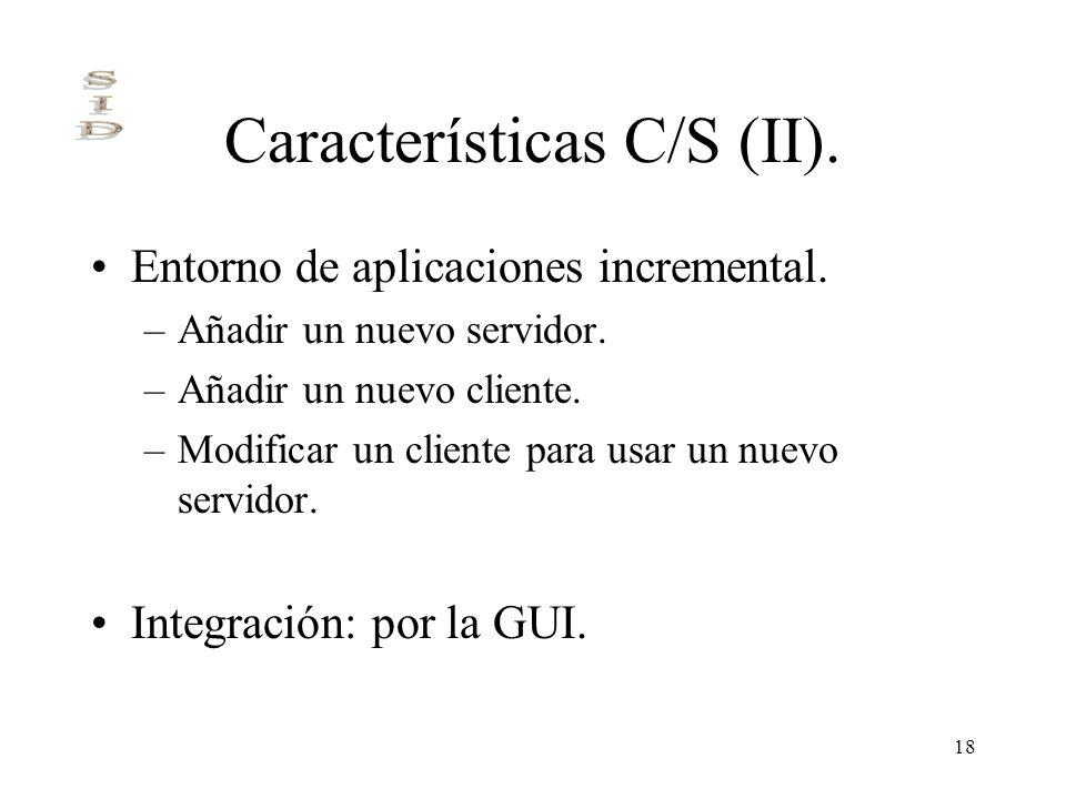 18 Características C/S (II). Entorno de aplicaciones incremental. –Añadir un nuevo servidor. –Añadir un nuevo cliente. –Modificar un cliente para usar