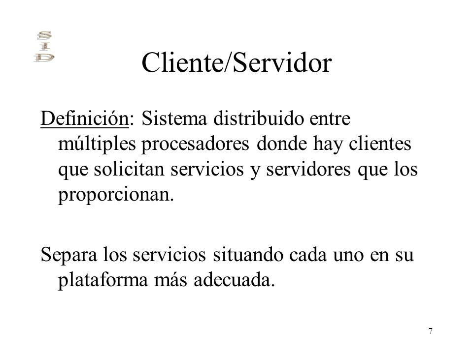 7 Cliente/Servidor Definición: Sistema distribuido entre múltiples procesadores donde hay clientes que solicitan servicios y servidores que los propor