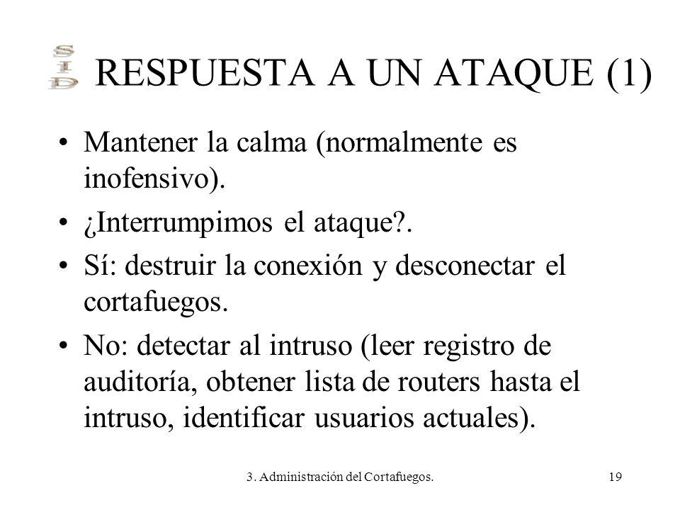 3. Administración del Cortafuegos.19 RESPUESTA A UN ATAQUE (1) Mantener la calma (normalmente es inofensivo). ¿Interrumpimos el ataque?. Sí: destruir