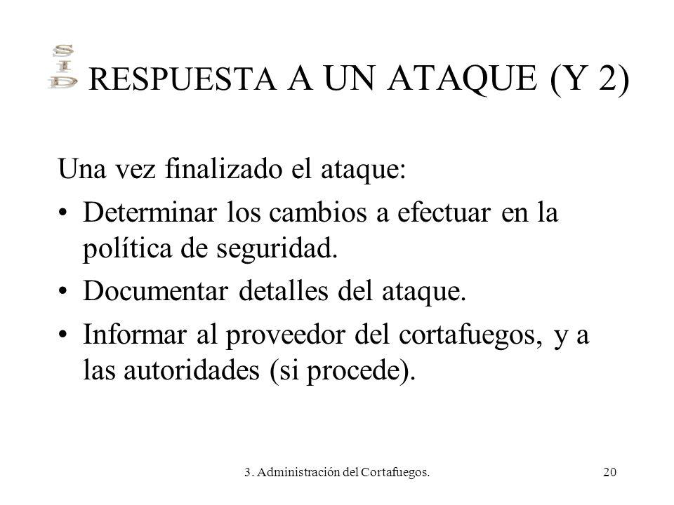 3. Administración del Cortafuegos.20 RESPUESTA A UN ATAQUE (Y 2) Una vez finalizado el ataque: Determinar los cambios a efectuar en la política de seg